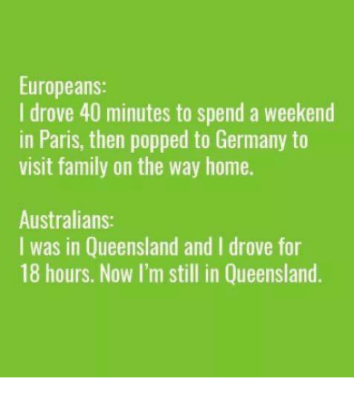 in paris: Europeans:  I drove 40 minutes to spend a weekend  in Paris, then popped to Germany to  visit family on the way home.  Australians:  I was in Queensland and I drove for  18 hours. Now I'm still in Queensland.