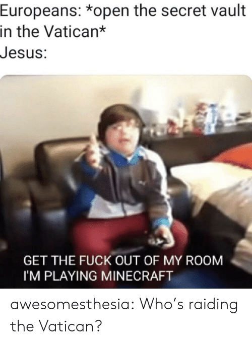 Jesus, Minecraft, and Tumblr: Europeans: *open the secret vault  in the Vatican*  Jesus:  GET THE FUCK OUT OF MY ROOM  I'M PLAYING MINECRAFT awesomesthesia:  Who's raiding the Vatican?
