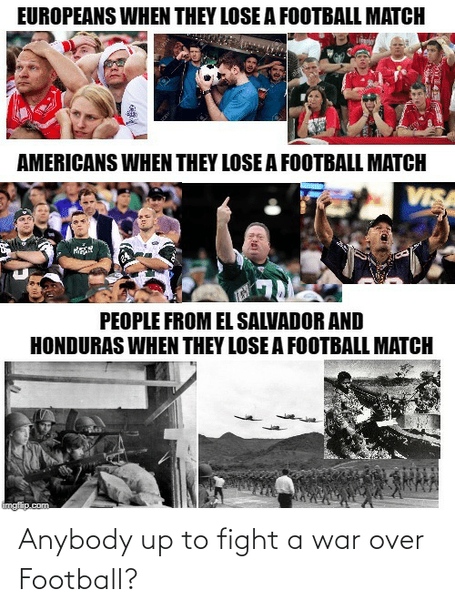 imgflip: EUROPEANS WHEN THEY LOSE A FOOTBALL MATCH  AMERICANS WHEN THEY LOSE A FOOTBALL MATCH  VISA  PEOPLE FROM EL SALVADOR AND  HONDURAS WHEN THEY LOSE A FOOTBALL MATCH  imgflip.com Anybody up to fight a war over Football?