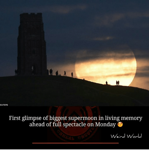 spectacles: EUTERS  First glimpse of biggest supermoon in living memory  ahead of full spectacle on Monday B  Weird World