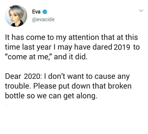 "Dont Want To: Eva  @evacide  It has come to my attention that at this  time last year I may have dared 2019 to  ""come at me,"" and it did.  Dear 2020:I don't want to cause any  trouble. Please put down that broken  bottle so we can get along. meirl"