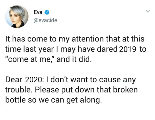 "Has Come: Eva  @evacide  It has come to my attention that at this  time last year I may have dared 2019 to  ""come at me,"" and it did.  Dear 2020:I don't want to cause any  trouble. Please put down that broken  bottle so we can get along."