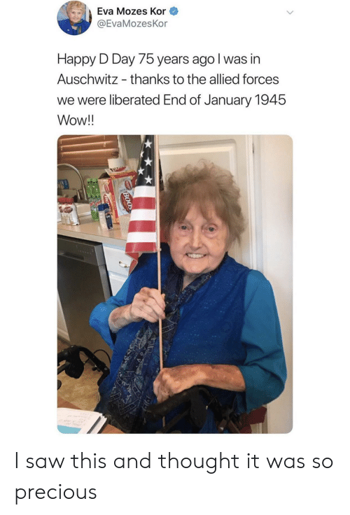 d-day: Eva Mozes Kor  @EvaMozesKor  Happy D Day 75 years ago I was in  Auschwitz  thanks to the allied forces  we were liberated End of January 1945  Wow!!  BOOD  BO I saw this and thought it was so precious
