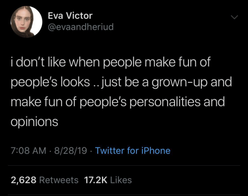 Victor: Eva Victor  @evaandheriud  i don't like when people make fun of  people's looks.. just be a grown-up and  make fun of people's personalities and  opinions  7:08 AM 8/28/19 Twitter for iPhone  2,628 Retweets 17.2K Likes
