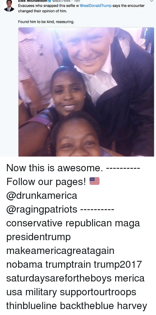 The Encounter: Evacuees who snapped this selfie w @realDonaldTrump says the encounter  changed their opinion of him.  Found him to be kind, reassuring. Now this is awesome. ---------- Follow our pages! 🇺🇸 @drunkamerica @ragingpatriots ---------- conservative republican maga presidentrump makeamericagreatagain nobama trumptrain trump2017 saturdaysarefortheboys merica usa military supportourtroops thinblueline backtheblue harvey