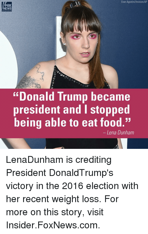 """2016 Elections: Evan Agostini/Invision/AP  FOX  NEWS  """"Donald Trump became  president and I stopped  being able to eat food.""""  Lena Dunham LenaDunham is crediting President DonaldTrump's victory in the 2016 election with her recent weight loss. For more on this story, visit Insider.FoxNews.com."""