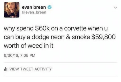 Dodge: evan breen  @evan breen  why spend $60k on a corvette when u  can buy a dodge neon & smoke $59,800  worth of weed in it  9/30/16, 7:05 PM  I VIEW TWEET ACTIVITY