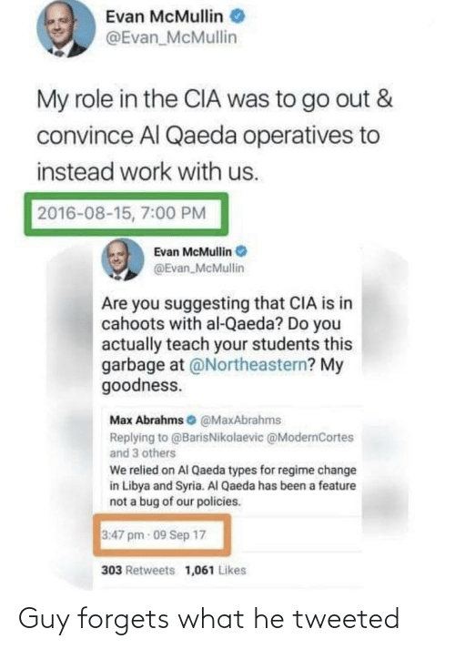 Facepalm, Work, and Syria: Evan McMullin  @Evan_McMullin  My role in the CIA was to go out &  convince Al Qaeda operatives to  instead work with us.  2016-08-15, 7:00 PM  Evan McMullin O  @Evan_McMullin  Are you suggesting that CIA is in  cahoots with al-Qaeda? Do you  actually teach your students this  garbage at @Northeastern? My  goodness.  Max Abrahms e @MaxAbrahms  Replying to @BarisNikolaevic @ModernCortes  and 3 others  We relied on Al Qaeda types for regime change  in Libya and Syria. Al Qaeda has been a feature  not a bug of our policies.  3:47 pm 09 Sep 17  303 Retweets 1,061 Likes Guy forgets what he tweeted