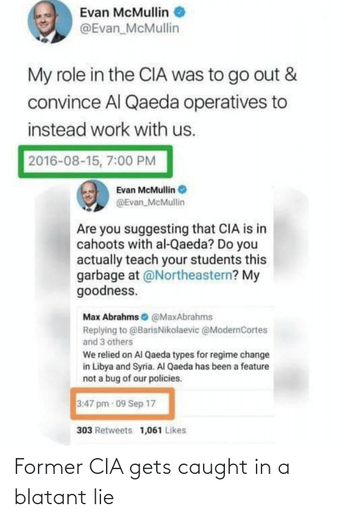 Work, Syria, and Change: Evan McMullin O  @Evan_McMullin  My role in the CIA was to go out &  convince Al Qaeda operatives to  instead work with us.  2016-08-15, 7:00 PM  Evan McMullin  @Evan McMullin  Are you suggesting that CIA is in  cahoots with al-Qaeda? Do you  actually teach your students this  garbage at @Northeastern? My  goodness.  Max Abrahms O @MaxAbrahms  Replying to @BarisNikolaevic @ModernCortes  and 3 others  We relied on Al Qaeda types for regime change  in Libya and Syria. Al Qaeda has been a feature  not a bug of our policies.  3:47 pm 09 Sep 17  303 Retweets 1,061 Likes Former CIA gets caught in a blatant lie
