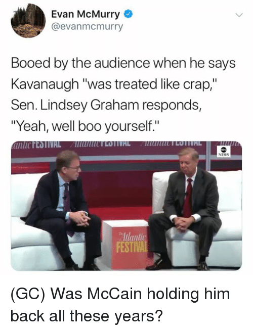 "lindsey graham: Evan McMurry  @evanmcmurry  Booed by the audience when he says  Kavanaugh ""was treated like crap,""  Sen. Lindsey Graham responds,  ""Yeah, well boo yourself.""  NEWS  Iulant  FESTIV (GC) Was McCain holding him back all these years?"