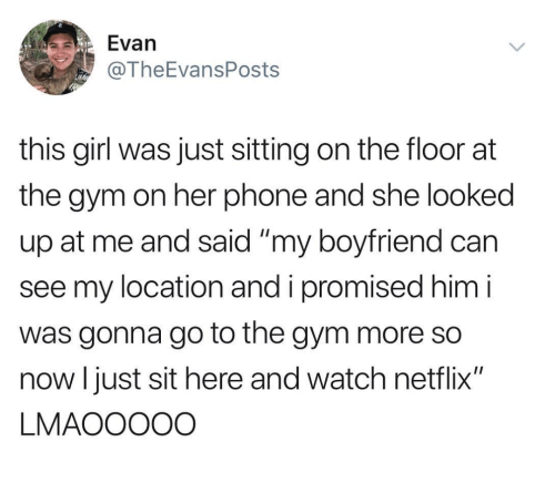 """Gym, Netflix, and Phone: Evan  @TheEvansPosts  this girl was just sitting on the floor at  the gym on her phone and she looked  up at me and said """"my boyfriend can  see my location and i promised him i  was gonna go to the gym more so  now I just sit here and watch netflix""""  LMAOOOOO"""