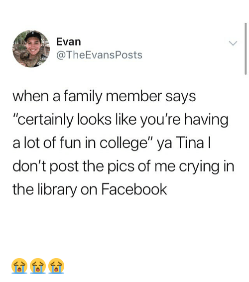 """A Lot Of Fun: Evan  @TheEvansPosts  when a family member says  """"certainly looks like you're having  a lot of fun in college"""" ya Tina l  don't post the pics of me crying in  the library on Facebook 😭😭😭"""