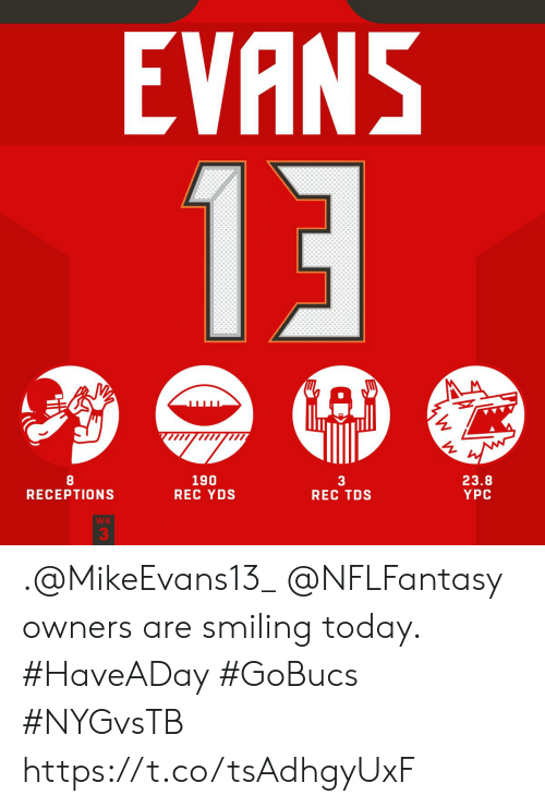 Memes, Today, and 🤖: EVANS  13  190  REC YDS  23.8  YPC  3  REC TDS  RECEPTIONS  WK .@MikeEvans13_ @NFLFantasy owners are smiling today. #HaveADay #GoBucs #NYGvsTB https://t.co/tsAdhgyUxF