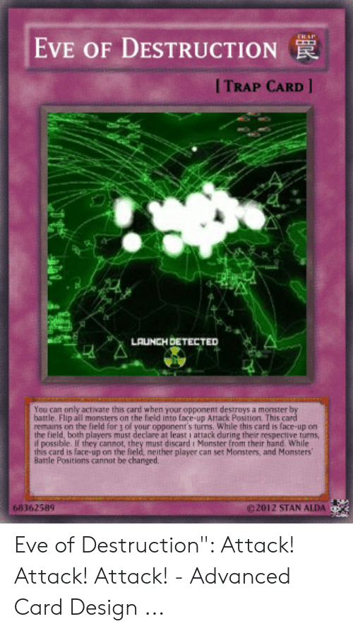Card Design: EVE OF DESTRUCTION  гRAP  I TRAP CARD  LAUNCH DETECTED  You can only activate this card when your opponent destroys a monster by  battle. Flip all monsters on the field into face-up Attack Position. This card  remains on the field for 1 of your opponent's turns. While this card is face-up on  the field, both players must declare at least i attack during their respective turns,  f possible. If they cannot, they must discard i Monster from their hand While  this card is face-up on the field, neither player can set Monsters, and Monsters  Battle Positions cannot be changed.  e 2012 STAN ALDA  68362589