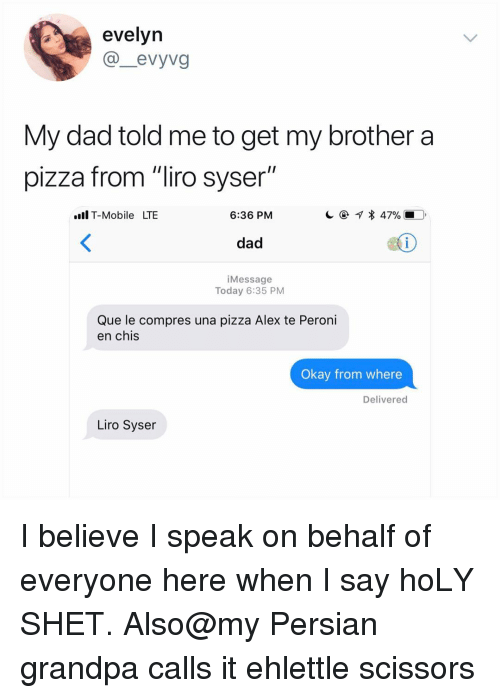 "Dad, Memes, and Pizza: evelyn  @_evyvg  My dad told me to get my brother a  pizza from ""liro syser""  .Il T-Mobile LTBE  6:36 PM  dad  1  iMessage  Today 6:35 PM  Que le compres una pizza Alex te Peroni  en chis  Okay from where  Delivered  Liro Syser I believe I speak on behalf of everyone here when I say hoLY SHET. Also@my Persian grandpa calls it ehlettle scissors"