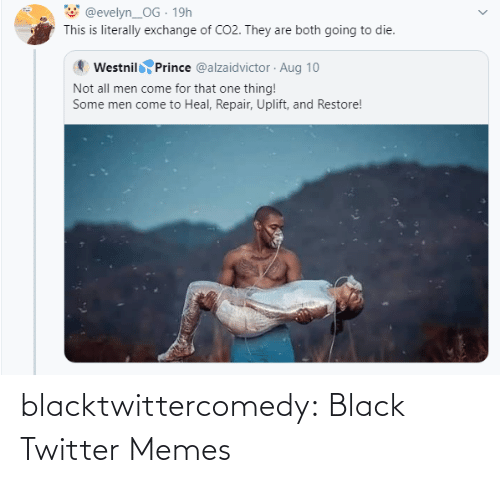 exchange: @evelyn_OG · 19h  This is literally exchange of CO2. They are both going to die.  Westnil Prince @alzaidvictor · Aug 10  Not all men come for that one thing!  Some men come to Heal, Repair, Uplift, and Restore! blacktwittercomedy:  Black Twitter Memes