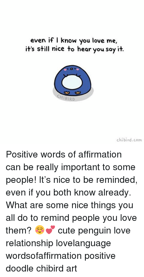 Chibies: even if I know you love me,  it's still nice to hear you say it.  chibi rd.com Positive words of affirmation can be really important to some people! It's nice to be reminded, even if you both know already. What are some nice things you all do to remind people you love them? ☺️💕 cute penguin love relationship lovelanguage wordsofaffirmation positive doodle chibird art