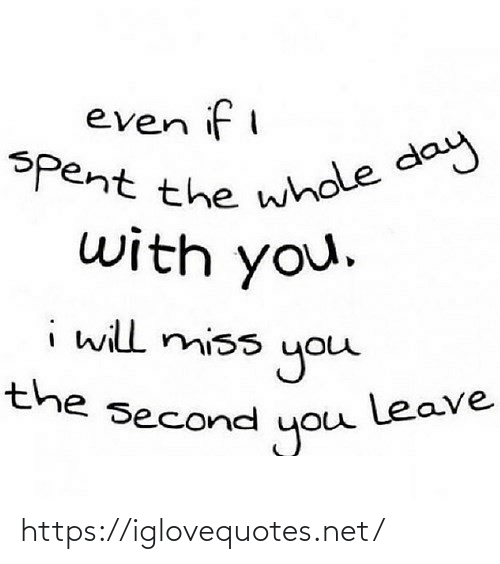 miss: even if i  Spent the whole day  with you.  i will miss  you  leave  you  the second https://iglovequotes.net/