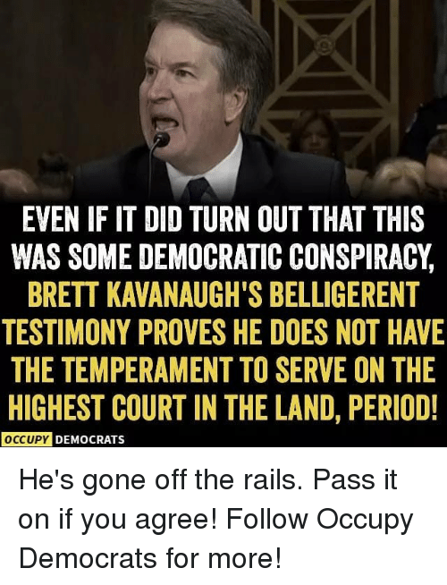 Memes, Period, and Belligerent: EVEN IF IT DID TURN OUT THAT THIS  WAS SOME DEMOCRATIC CONSPIRACY,  BRETT KAVANAUGH'S BELLIGERENT  TESTIMONY PROVES HE DOES NOT HAVE  THE TEMPERAMENT TO SERVE ON THE  HIGHEST COURT IN THE LAND, PERIOD!  OCCUPY DEMOCRATS He's gone off the rails. Pass it on if you agree! Follow Occupy Democrats for more!