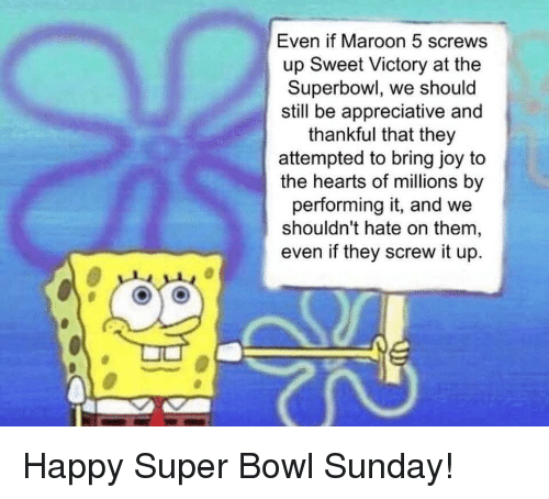 screws: Even if Maroon 5 screws  up Sweet Victory at the  Superbowl, we should  still be appreciative and  thankful that they  attempted to bring joy to  the hearts of millions by  performing it, and we  shouldn't hate on them,  even if they screw it up. Happy Super Bowl Sunday!
