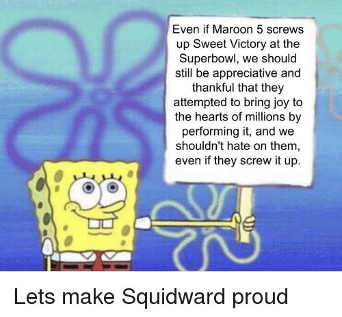 screws: Even if Maroon 5 screws  up Sweet Victory at the  Superbowl, we should  still be appreciative and  thankful that they  attempted to bring joy to  the hearts of millions by  performing it, and we  shouldn't hate on them,  even if they screw it up. Lets make Squidward proud