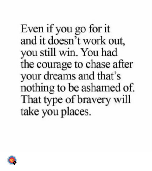 Go For It: Even if you go for it  and it doesn't work out,  you still win. You had  the courage to chase after  your dreams and that's  nothing to be ashamed of  That type of bravery will  take you places 🎯