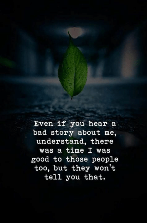 Bad, Good, and Time: Even if you hear a  bad story about me,  understand, there  was a time I was  good to those people  too, but they won't  tell you that.