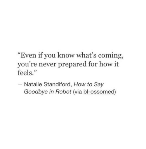 """How To, Never, and How: """"Even if you know what's coming,  you're never prepared for how it  feels.""""  05  Natalie Standiford, How to Say  Goodbye in Robot (via bl-ossomed)"""