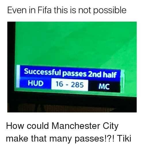 hud: Even in Fifa this is not possible  Successful passes 2nd half  16-285 I  HUD  MC How could Manchester City make that many passes!?! Tiki