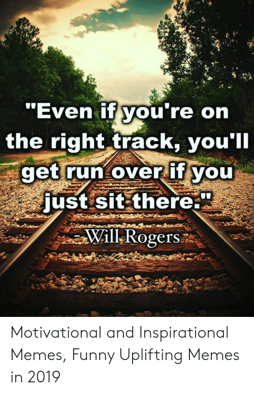 Uplifting Memes: Even IT you re on  the right track, you'll  get run over it voU  just sit there.  Will Rogers Motivational and Inspirational Memes, Funny Uplifting Memes in 2019