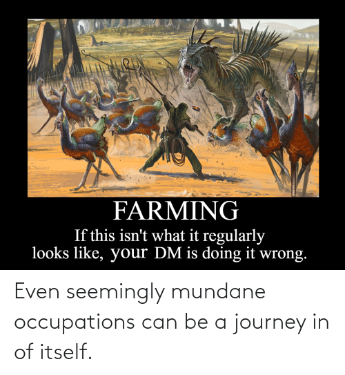 seemingly: Even seemingly mundane occupations can be a journey in of itself.