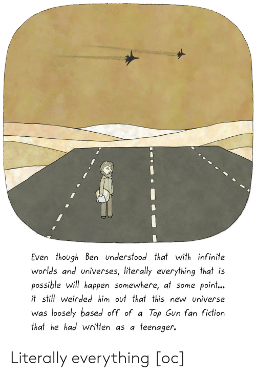 fan fiction: Even though Ben understood that with infinite  worlds and universes, literally everything that is  possible will happen somewhere, at some point...  t still weirded him out that this new universe  was loosely based off of a Top Gun fan fiction  that he had written as a teenager. Literally everything [oc]