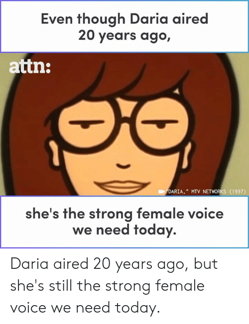 "Strongly: Even though Daria aired  20 years ago,  attn:  DARIA,"" MTV NETWORKS (1997)  he's the strong female voice  we need today. Daria aired 20 years ago, but she's still the strong female voice we need today."