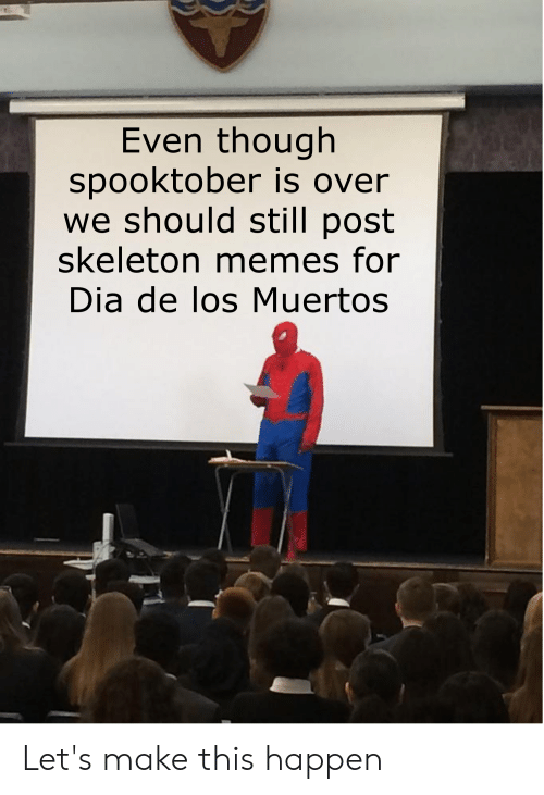 Skeleton Memes: Even though  spooktober is over  we should still post  skeleton memes for  Dia de los Muertos Let's make this happen