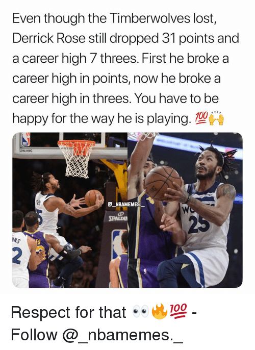 Anaconda, Derrick Rose, and Memes: Even though the Timberwolves lost,  Derrick Rose still dropped 31 points and  a career high 7 threes. First he broke a  career high in points, now he broke a  career high in threes. You have to be  happy for the way he is playing. 100  RS  NBAMEMES  SPALDI  NS Respect for that 👀🔥💯 - Follow @_nbamemes._