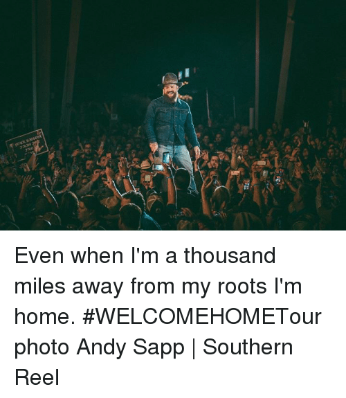 Memes, Home, and 🤖: Even when I'm a thousand miles away from my roots I'm home. #WELCOMEHOMETour   photo Andy Sapp   Southern Reel