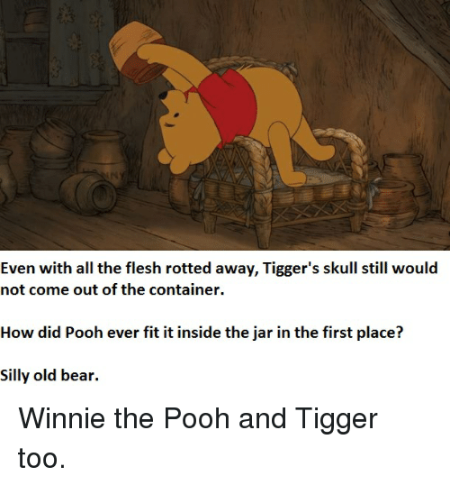 Jarreds: Even with all the flesh rotted away, Tigger's skull still would  not come out of the container.  How did Pooh ever fit it inside the jar in the first place?  Silly old bear. Winnie the Pooh and Tigger too.