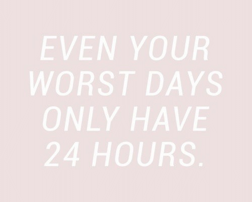 24 Hours, Worst, and  Hours: EVEN YOUR  WORST DAYS  ONLY HAVE  24 HOURS