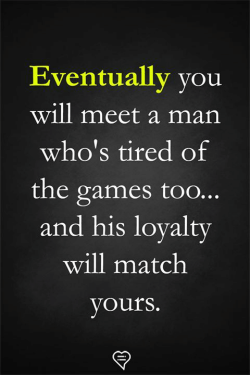 Memes, Games, and Match: Eventually you  will meet a man  who's tired of  the games too...  and his loyalty  will match  yours.