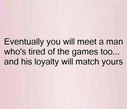 The Games: Eventually you will meet a man  who's tired of the games too..  and his loyalty will match yours