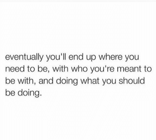 Who, You, and What: eventually you'll end up where you  need to be, with who you're meant to  be with, and doing what you should  be doing