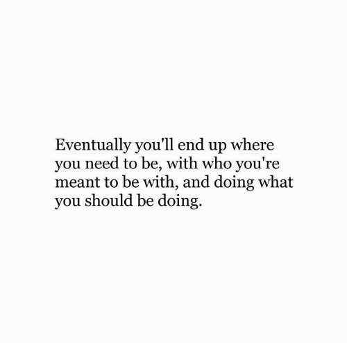 Who, You, and What: Eventually you'll end up where  you need to be, with who you're  meant to be with, and doing what  you should be doing.