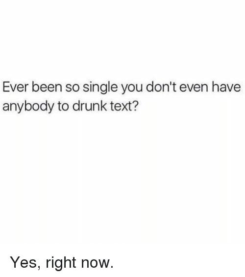 Dank, Drunk, and Text: Ever been so single you don't even have  anybody to drunk text? Yes, right now.