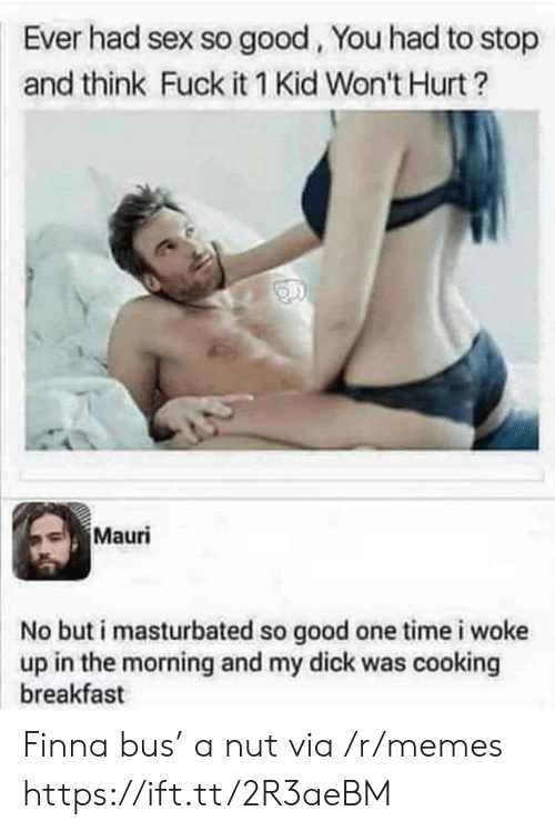 Memes, Sex, and Breakfast: Ever had sex so good, You had to stop  and think Fuck it 1 Kid Won't Hurt?  Mauri  No but i masturbated so good one time i woke  up in the morning and my dick was cooking  breakfast Finna bus' a nut via /r/memes https://ift.tt/2R3aeBM