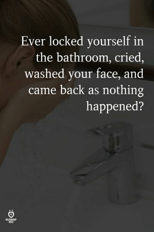 Back, Face, and Your Face: Ever locked yourself in  the bathroom, cried,  washed your face, and  came back as nothing  happened?  RULES