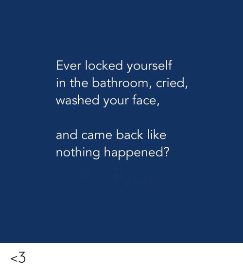 Locked: Ever locked yourself  in the bathroom, cried,  washed your face,  and came back like  nothing happened? <3