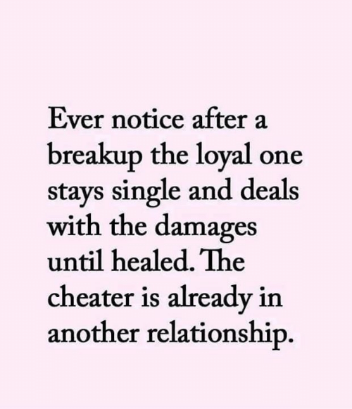 deals: Ever notice after a  breakup the loyal one  stays single and deals  with the damages  until healed. The  cheater is already in  another relationship