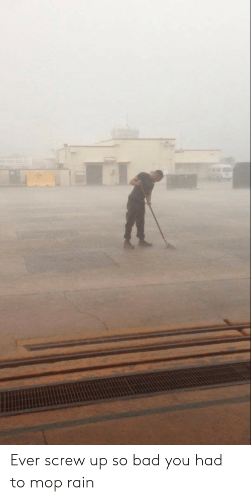 mop: Ever screw up so bad you had to mop rain