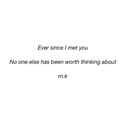 M K: Ever since met you  No one else has been worth thinking about  m.k