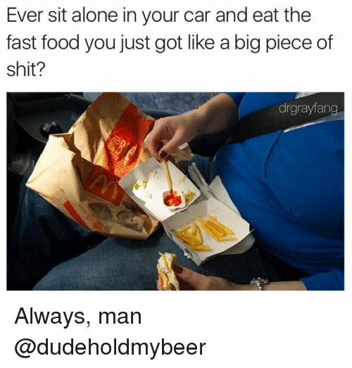 Pieces Of Shits: Ever sit alone in your car and eat the  fast food you just got like a big piece of  shit?  drgrayfang Always, man @dudeholdmybeer